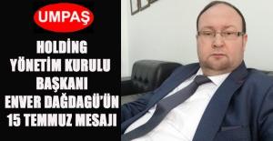 UMPAŞ BAŞKANI ENVER DAĞDAGÜL'DEN HOLDİNG'TEN 15 TEMMUZ MESAJI
