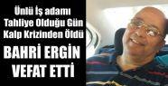 ÜNLÜ İŞ ADAMI BAHRİ ERGİN VEFAT ETTİ
