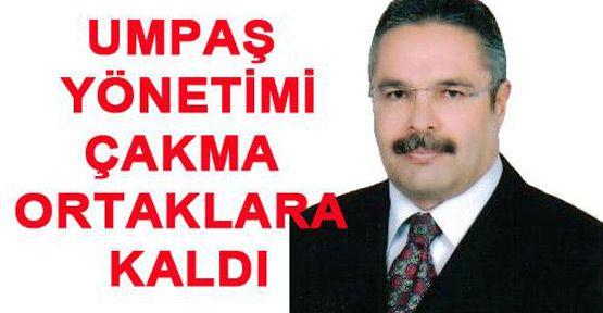 UMPAŞ YÖNETİMİ ÇAKMA ORTAKLARA KALDI
